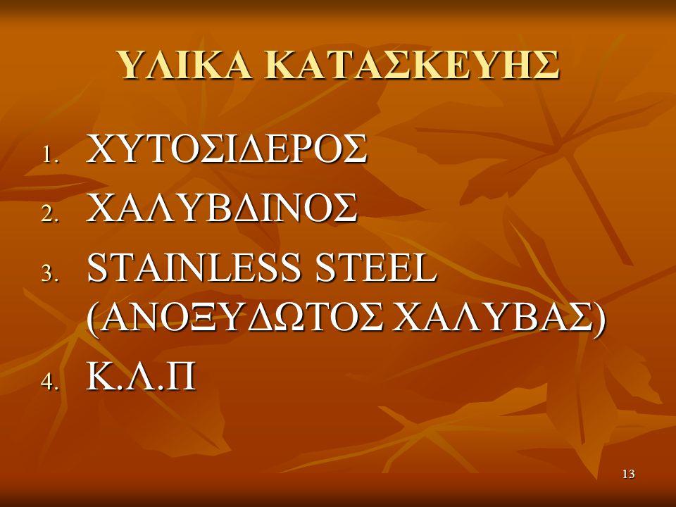 13 ΥΛΙΚΑ ΚΑΤΑΣΚΕΥΗΣ 1. ΧΥΤΟΣΙΔΕΡΟΣ 2. ΧΑΛΥΒΔΙΝΟΣ 3. STAINLESS STEEL (ΑΝΟΞΥΔΩΤΟΣ ΧΑΛΥΒΑΣ) 4. Κ.Λ.Π