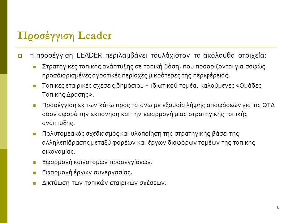 6 Προσέγγιση Leader  Η προσέγγιση LEADER περιλαμβάνει τουλάχιστον τα ακόλουθα στοιχεία:  Στρατηγικές τοπικής ανάπτυξης σε τοπική βάση, που προορίζον