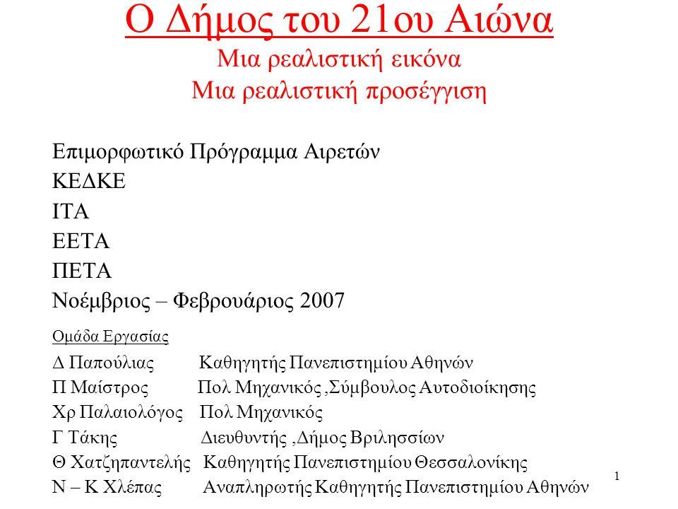 1 Ο Δήμος του 21ου Αιώνα Μια ρεαλιστική εικόνα Μια ρεαλιστική προσέγγιση Επιμορφωτικό Πρόγραμμα Αιρετών ΚΕΔΚΕ ΙΤΑ ΕΕΤΑ ΠΕΤΑ Νοέμβριος – Φεβρουάριος 2007 Ομάδα Εργασίας Δ Παπούλιας Καθηγητής Πανεπιστημίου Αθηνών Π Μαίστρος Πολ Μηχανικός,Σύμβουλος Αυτοδιοίκησης Χρ Παλαιολόγος Πολ Μηχανικός Γ Τάκης Διευθυντής,Δήμος Βριλησσίων Θ Χατζηπαντελής Καθηγητής Πανεπιστημίου Θεσσαλονίκης Ν – Κ Χλέπας Αναπληρωτής Καθηγητής Πανεπιστημίου Αθηνών