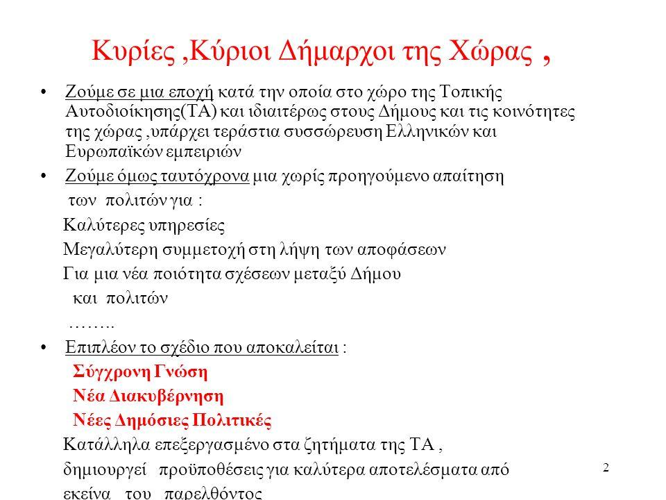 2 Κυρίες,Κύριοι Δήμαρχοι της Χώρας, •Ζούμε σε μια εποχή κατά την οποία στο χώρο της Τοπικής Αυτοδιοίκησης(ΤΑ) και ιδιαιτέρως στους Δήμους και τις κοινότητες της χώρας,υπάρχει τεράστια συσσώρευση Ελληνικών και Ευρωπαϊκών εμπειριών •Ζούμε όμως ταυτόχρονα μια χωρίς προηγούμενο απαίτηση των πολιτών για : Καλύτερες υπηρεσίες Μεγαλύτερη συμμετοχή στη λήψη των αποφάσεων Για μια νέα ποιότητα σχέσεων μεταξύ Δήμου και πολιτών ……..