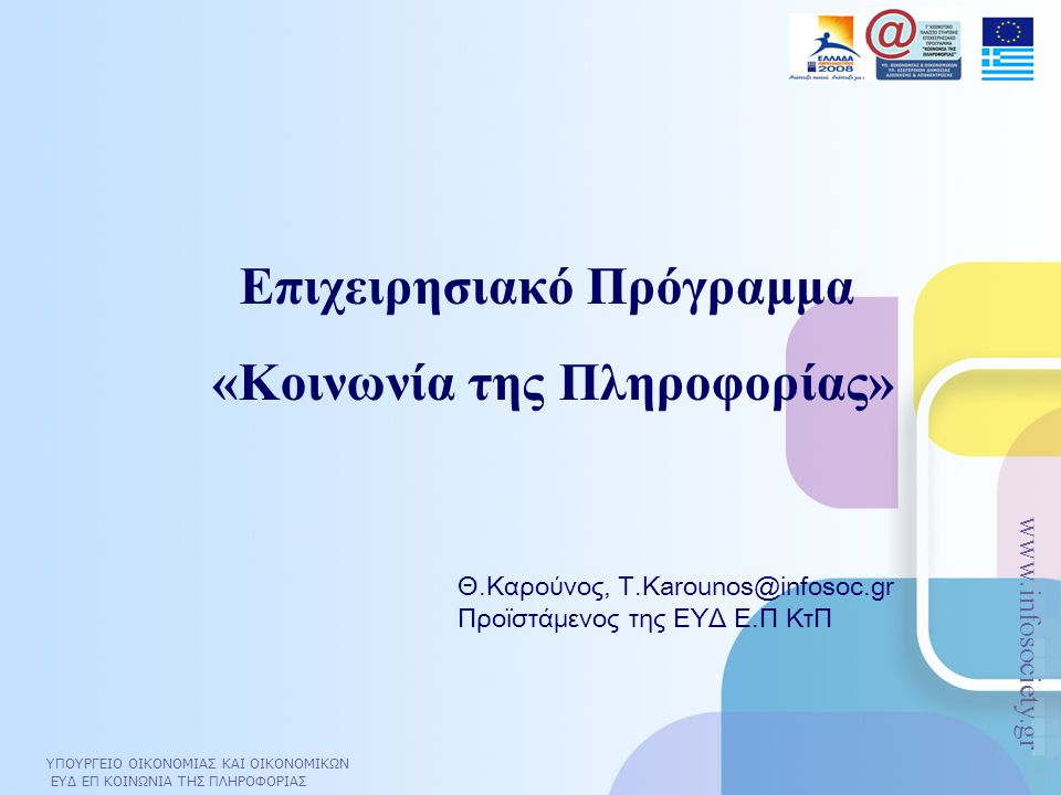 ΥΠΟΥΡΓΕΙΟ ΟΙΚΟΝΟΜΙΑΣ ΚΑΙ ΟΙΚΟΝΟΜΙΚΩΝ ΕΥΔ ΕΠ ΚΟΙΝΩΝΙΑ ΤΗΣ ΠΛΗΡΟΦΟΡΙΑΣ www.infosociety.gr Ποιο είναι το Επιχειρησιακό Πρόγραμμα «Κοινωνία της Πληροφορίας»  Καινοτόμο πολυτομεακό οριζόντιο πρόγραμμα  Αποτελεί τη βάση για την υλοποίηση της ψηφιακής σύγκλισης: oE- Europe Initiative, Λισσαβόνα, Δεκέμβριος 1999 oΣχέδιο Δράσης E- Europe 2002, Φέϊρα, Ιούνιος 2000 oΣχέδιο Δράσης E- Europe 2005, Σεβίλλη, Ιούνιος 2002  Δυσκολία εφαρμογής: διαπερνά όλους τους φορείς ΔΔ και απαιτεί στενή συνεργασία με αυτούς