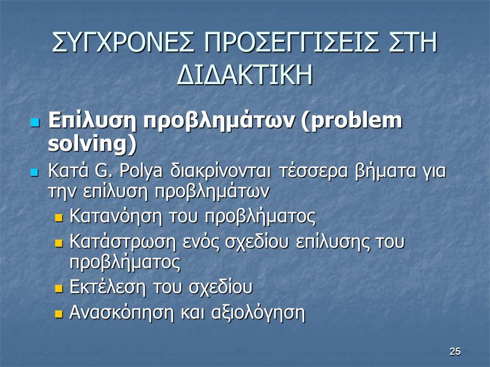 25 ΣΥΓΧΡΟΝΕΣ ΠΡΟΣΕΓΓΙΣΕΙΣ ΣΤΗ ΔΙΔΑΚΤΙΚΗ  Επίλυση προβλημάτων (problem solving)  Κατά G. Polya διακρίνονται τέσσερα βήματα για την επίλυση προβλημάτω