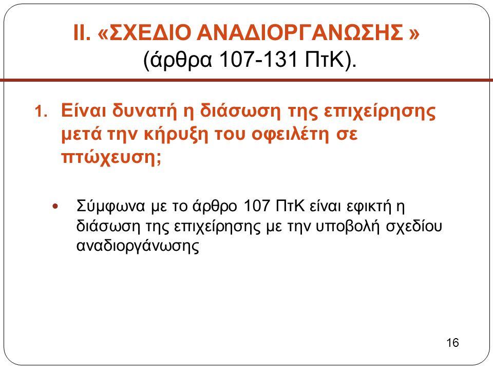 ΙΙ. «ΣΧΕΔΙΟ ΑΝΑΔΙΟΡΓΑΝΩΣΗΣ » (άρθρα 107-131 ΠτΚ). 1. Είναι δυνατή η διάσωση της επιχείρησης μετά την κήρυξη του οφειλέτη σε πτώχευση;  Σύμφωνα με το