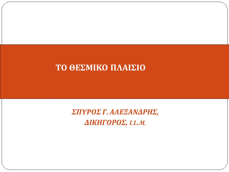 ΣΠΥΡΟΣ Γ. ΑΛΕΞΑΝΔΡΗΣ, ΔΙΚΗΓΟΡΟΣ, LL. M. ΤΟ ΘΕΣΜΙΚΟ ΠΛΑΙΣΙΟ