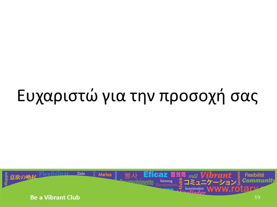 Ευχαριστώ για την προσοχή σας Be a Vibrant Club 19