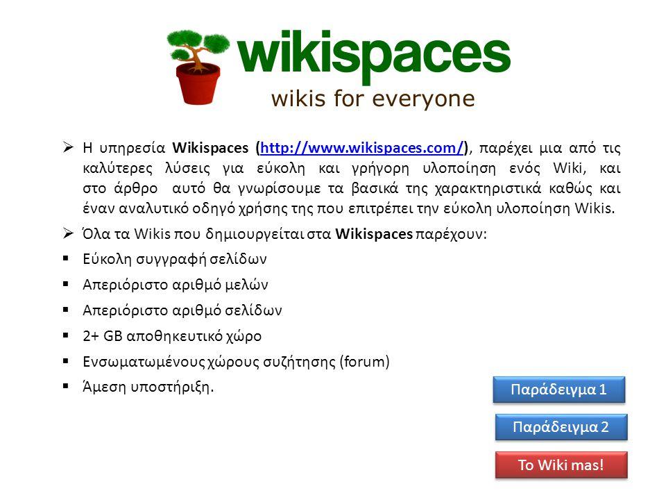  Η υπηρεσία Wikispaces (http://www.wikispaces.com/), παρέχει μια από τις καλύτερες λύσεις για εύκολη και γρήγορη υλοποίηση ενός Wiki, και στο άρθρο αυτό θα γνωρίσουμε τα βασικά της χαρακτηριστικά καθώς και έναν αναλυτικό οδηγό χρήσης της που επιτρέπει την εύκολη υλοποίηση Wikis.http://www.wikispaces.com/  Όλα τα Wikis που δημιουργείται στα Wikispaces παρέχουν:  Εύκολη συγγραφή σελίδων  Απεριόριστο αριθμό μελών  Απεριόριστο αριθμό σελίδων  2+ GB αποθηκευτικό χώρο  Ενσωματωμένους χώρους συζήτησης (forum)  Άμεση υποστήριξη.