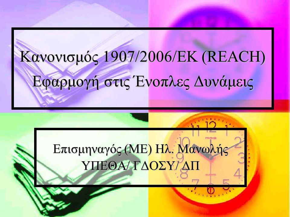 Κανονισμός 1907/2006/ΕΚ (REACH) Εφαρμογή στις Ένοπλες Δυνάμεις Επισμηναγός (ΜΕ) Ηλ. Μανωλής ΥΠΕΘΑ/ ΓΔΟΣΥ/ ΔΠ