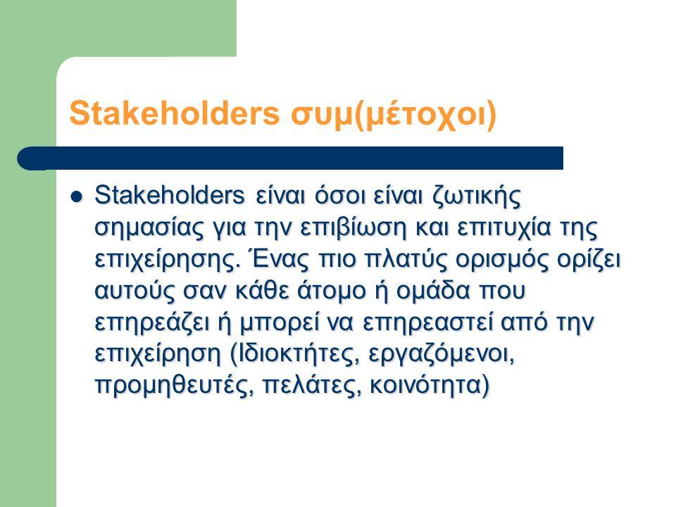 Stakeholders συμ(μέτοχοι)  Stakeholders είναι όσοι είναι ζωτικής σημασίας για την επιβίωση και επιτυχία της επιχείρησης.