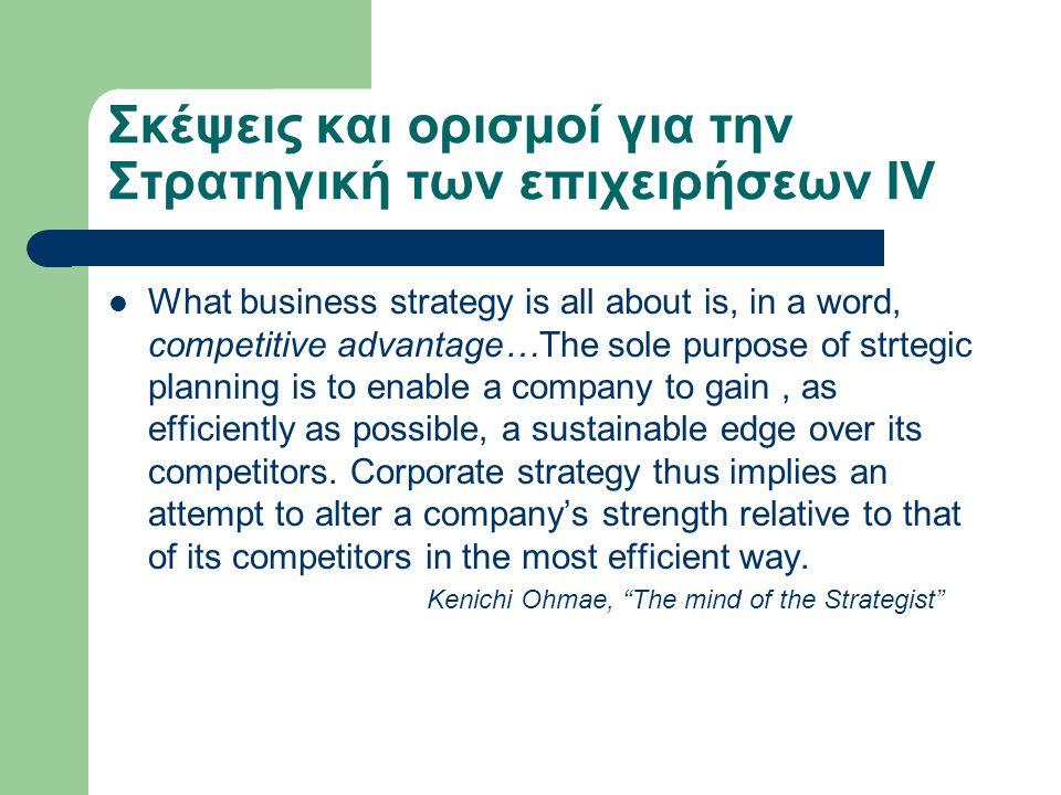 Σκέψεις και ορισμοί για την Στρατηγική των επιχειρήσεων IV  What business strategy is all about is, in a word, competitive advantage…The sole purpose of strtegic planning is to enable a company to gain, as efficiently as possible, a sustainable edge over its competitors.