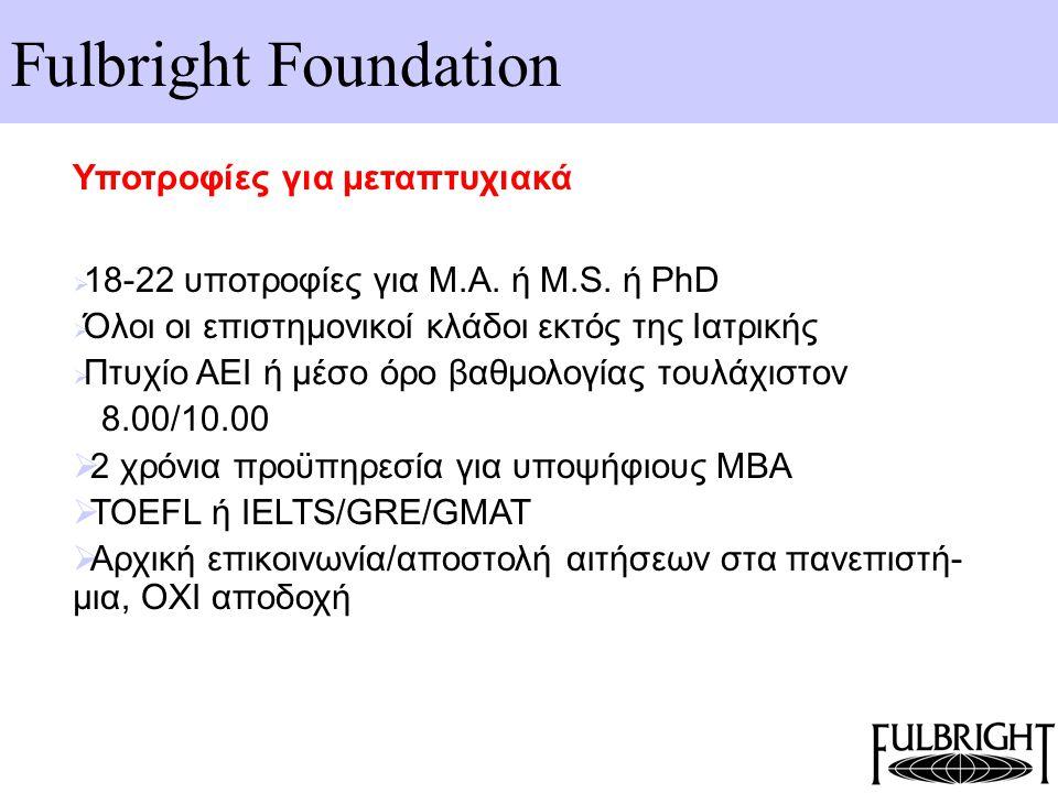 Fulbright Foundation Υποτροφίες για μεταπτυχιακά  18-22 υποτροφίες για Μ.Α. ή M.S. ή PhD  Όλοι οι επιστημονικοί κλάδοι εκτός της Ιατρικής  Πτυχίο Α
