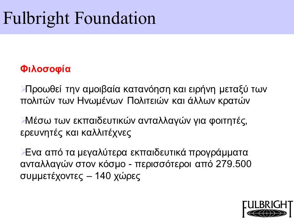 Fulbright Foundation Φιλοσοφία  Προωθεί την αμοιβαία κατανόηση και ειρήνη μεταξύ των πολιτών των Ηνωμένων Πολιτειών και άλλων κρατών  Μέσω των εκπαι