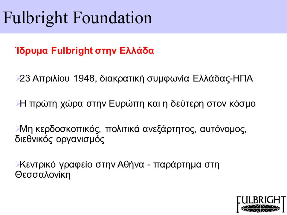 Fulbright Foundation Ίδρυμα Fulbright στην Ελλάδα - Διοικητικό Συμβούλιο  επιμελείται τα προγράμματα υποτροφίων του Ιδρύματος  αποτελείται από οχτώ μέλη, τέσσερα ελληνικής και τέσσερα αμερικανικής υπηκοότητας  ακαδημαϊκό, επιχειρηματικό, και διπλωματικό χώρο  Επίτιμος Πρόεδρος ο Πρέσβης των ΗΠΑ