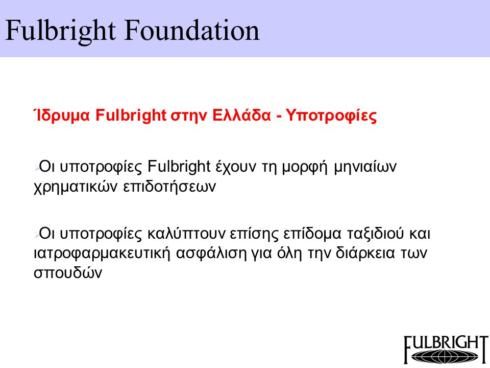 Fulbright Foundation Υποτροφίες για μεταπτυχιακά – Χρηματοδότηση από Αμερικανικά πανεπιστήμια  Η υποτροφία Fulbright είναι πολύ τιμητική στις ΗΠΑ  για τους υποψήφιους υποτρόφους Fulbright εξασφαλίζεται ανά περίπτωση επιπρόσθετη χρηματοδότηση από τα Αμερικανικά πανεπιστήμια  tuition waivers, assistantships, merit scholarships  ανάλογα με τον κλάδο, το πανεπιστήμιο, το επίπεδο σπουδών και τις ικανότητες του υποψήφιου  για το ακαδημαϊκό έτος 2006-07, $293,000  Για το ακαδημαϊκό έτος 2007-08, $205,165