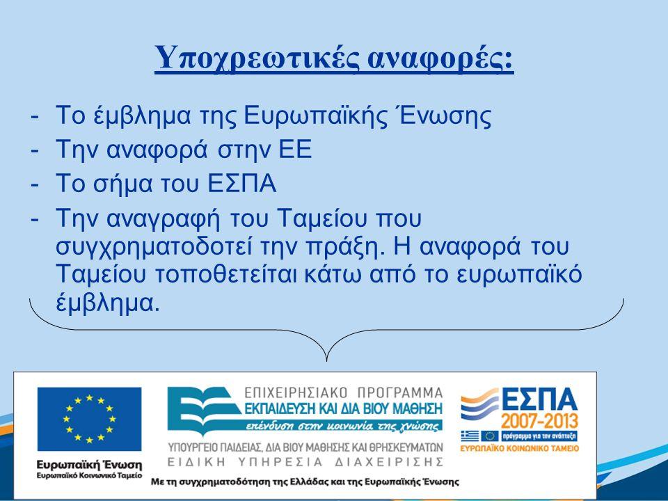 Υποχρεωτικές αναφορές: -Το έμβλημα της Ευρωπαϊκής Ένωσης -Την αναφορά στην ΕΕ -Το σήμα του ΕΣΠΑ -Την αναγραφή του Ταμείου που συγχρηματοδοτεί την πράξ