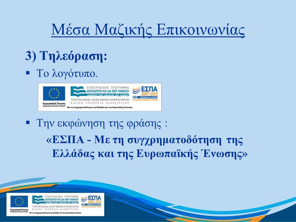 Μέσα Μαζικής Επικοινωνίας 3) Τηλεόραση:  Το λογότυπο.  Την εκφώνηση της φράσης : «ΕΣΠΑ - Με τη συγχρηματοδότηση της Ελλάδας και της Ευρωπαϊκής Ένωση