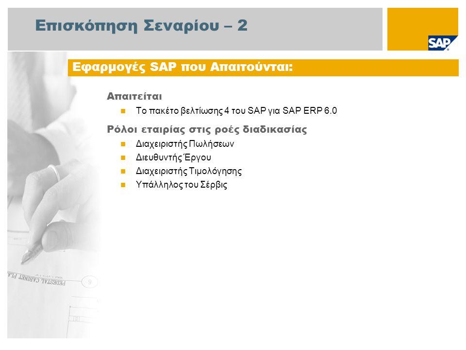 Επισκόπηση Σεναρίου – 2 Απαιτείται  Το πακέτο βελτίωσης 4 του SAP για SAP ERP 6.0 Ρόλοι εταιρίας στις ροές διαδικασίας  Διαχειριστής Πωλήσεων  Διευθυντής Έργου  Διαχειριστής Τιμολόγησης  Υπάλληλος του Σέρβις Εφαρμογές SAP που Απαιτούνται:
