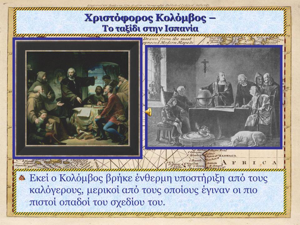 Χριστόφορος Κολόμβος – Το ταξίδι στην Ισπανία Εκεί ο Κολόμβος βρήκε ένθερμη υποστήριξη από τους καλόγερους, μερικοί από τους οποίους έγιναν οι πιο πιστοί οπαδοί του σχεδίου του.