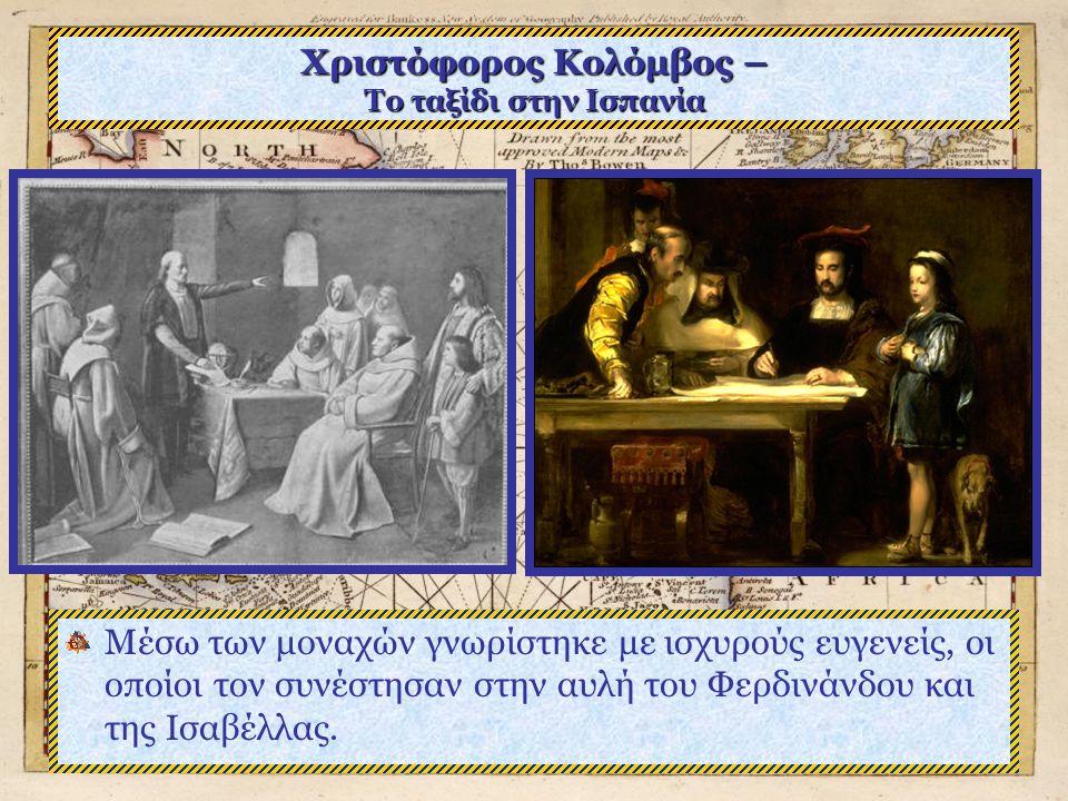 Χριστόφορος Κολόμβος – Το ταξίδι στην Ισπανία Εκεί ο Κολόμβος βρήκε ένθερμη υποστήριξη από τους καλόγερους, μερικοί από τους οποίους έγιναν οι πιο πισ