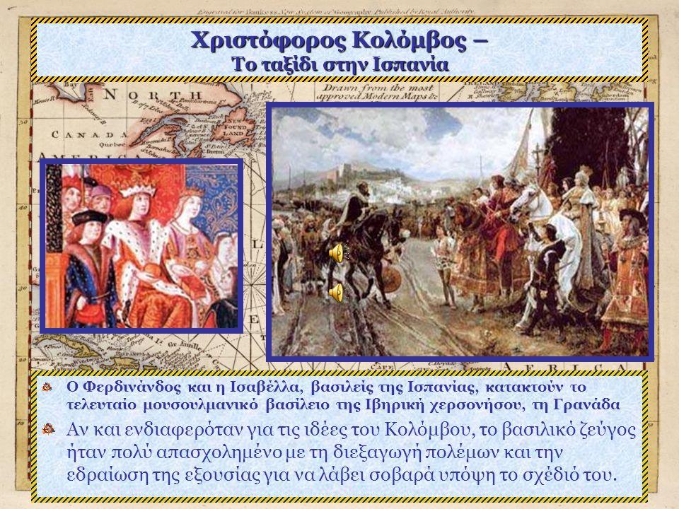 Χριστόφορος Κολόμβος – Το ταξίδι στην Ισπανία Ο Φερδινάνδος και η Ισαβέλλα, βασιλείς της Ισπανίας, κατακτούν το τελευταίο μουσουλμανικό βασίλειο της Ιβηρική χερσονήσου, τη Γρανάδα Αν και ενδιαφερόταν για τις ιδέες του Κολόμβου, το βασιλικό ζεύγος ήταν πολύ απασχολημένο με τη διεξαγωγή πολέμων και την εδραίωση της εξουσίας για να λάβει σοβαρά υπόψη το σχέδιό του.