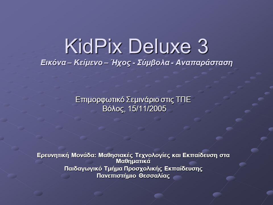 KidPix Deluxe 3 Εικόνα – Κείμενο – Ήχος - Σύμβολα - Αναπαράσταση Επιμορφωτικό Σεμινάριο στις ΤΠΕ Βόλος, 15/11/2005 Βόλος, 15/11/2005 Ερευνητική Μονάδα: Mαθησιακές Τεχνολογίες και Εκπαίδευση στα Μαθηματικά Παιδαγωγικό Τμήμα Προσχολικής Εκπαίδευσης Πανεπιστήμιο Θεσσαλίας