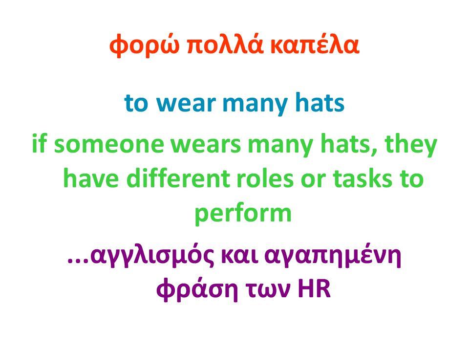 φορώ πολλά καπέλα to wear many hats if someone wears many hats, they have different roles or tasks to perform...αγγλισμός και αγαπημένη φράση των HR