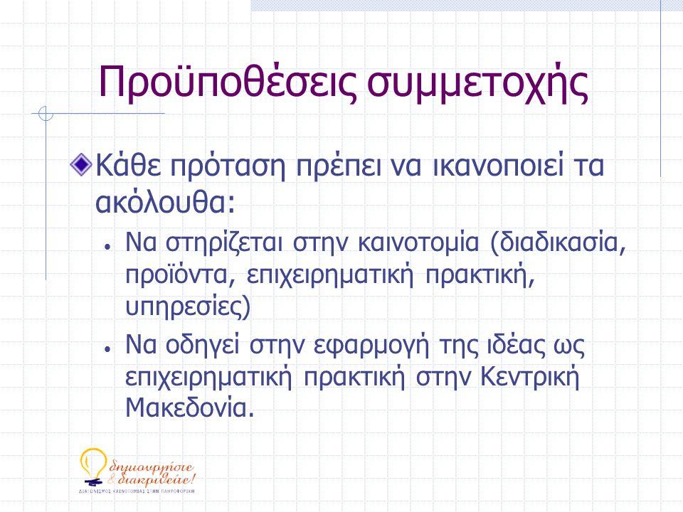 Προϋποθέσεις συμμετοχής Κάθε πρόταση πρέπει να ικανοποιεί τα ακόλουθα:  Να στηρίζεται στην καινοτομία (διαδικασία, προϊόντα, επιχειρηματική πρακτική, υπηρεσίες)  Να οδηγεί στην εφαρμογή της ιδέας ως επιχειρηματική πρακτική στην Κεντρική Μακεδονία.