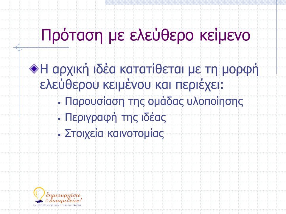 Πρόταση με ελεύθερο κείμενο Η αρχική ιδέα κατατίθεται με τη μορφή ελεύθερου κειμένου και περιέχει: • Παρουσίαση της ομάδας υλοποίησης • Περιγραφή της ιδέας • Στοιχεία καινοτομίας