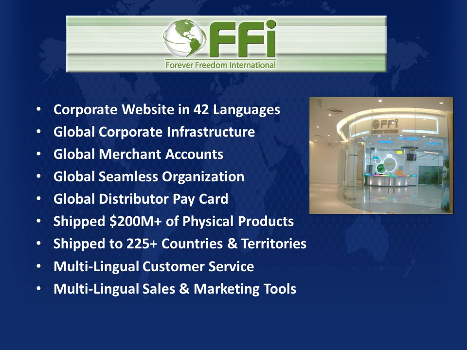 • Corporate Website in 42 Languages • Global Corporate Infrastructure • Global Merchant Accounts • Global Seamless Organization • Global Distributor Pay Card • Shipped $200M+ of Physical Products • Shipped to 225+ Countries & Territories • Multi-Lingual Customer Service • Multi-Lingual Sales & Marketing Tools