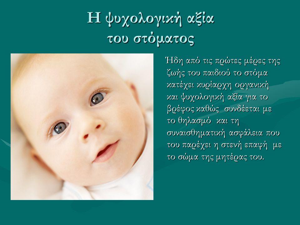 Η ψυχολογική αξία του στόματος Ήδη από τις πρώτες μέρες της ζωής του παιδιού το στόμα κατέχει κυρίαρχη οργανική και ψυχολογική αξία για το βρέφος καθώ