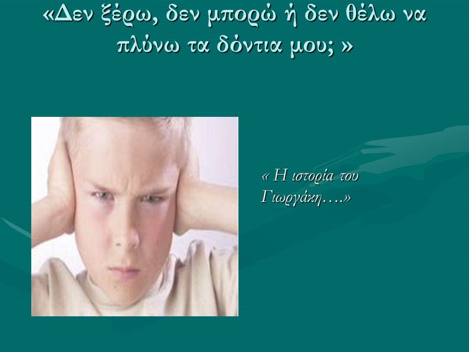«Δεν ξέρω, δεν μπορώ ή δεν θέλω να πλύνω τα δόντια μου; » « Η ιστορία του Γιωργάκη….»