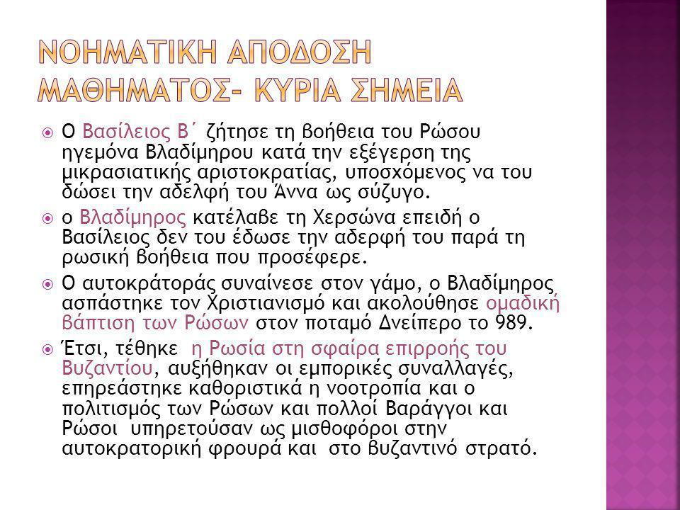  Στόχο α)την σύνδεση των ιστορικών γεγονότων με τα γεγονότα της σημερινής εποχής, Β) να αποκωδικοποιηθούν οι ημερομηνίες από τους μαθητές και να εντοπιστούν οι συνέπειες του εκχριστιανισμού των Ρώσων στην νοοτροπία και τον πολιτισμό τους (υλικό και πνευματικό- αρχιτεκτονική, γλυπτική, ζωγραφική, μουσική, μικροτεχνία, νομισματική κα).(Δεδομένα: η Εκκλησία, και μάλιστα η Ορθόδοξη, συνέβαλε στη δημιουργία πολιτισμού, όπως μαρτυρεί η ανάπτυξη και άνθιση της Βυζαντινής Τέχνης σε όλες τις μορφές της: Εικόνες, ποίηση, λογοτεχνία).