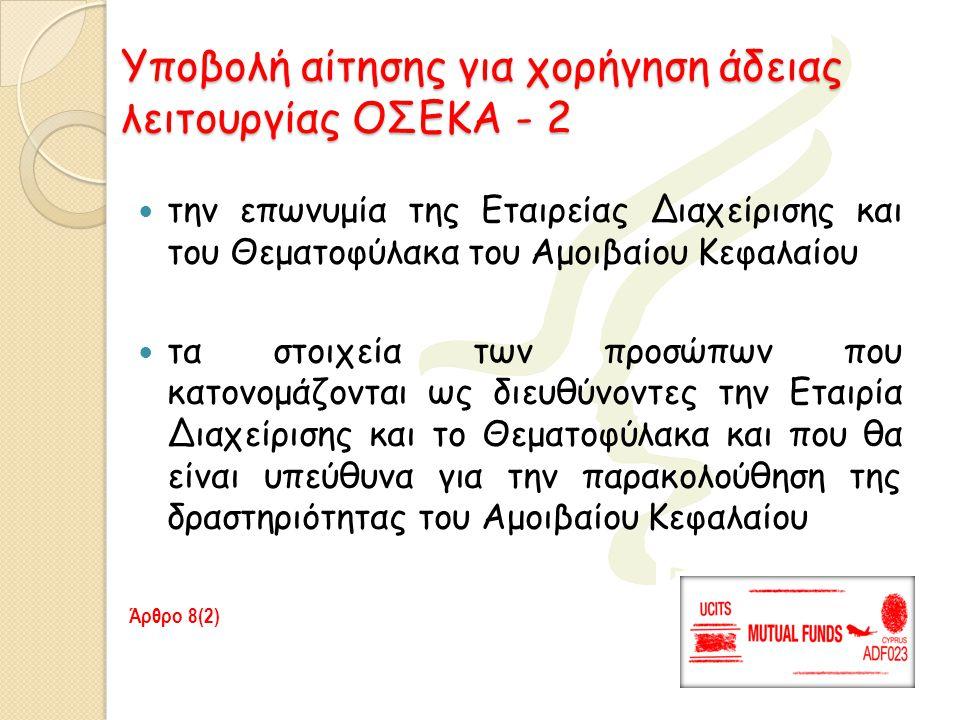 Υποβολή αίτησης για χορήγηση άδειας λειτουργίας ΟΣΕΚΑ - 3  δήλωση του Θεματοφύλακα ότι δέχεται να ασκεί καθήκοντα Θεματοφύλακα του Αμοιβαίου Κεφαλαίου κατά τα οριζόμενα στο Νόμο  σχέδιο κανονισμού του Αμοιβαίου Κεφαλαίου, υπογεγραμμένο από την Εταιρία Διαχείρισης και το Θεματοφύλακα  σχέδιο ενημερωτικού δελτίου του Αμοιβαίου Κεφαλαίου και  σχέδιο των βασικών πληροφοριών προς τους επενδυτές Άρθρο 8(2) 6