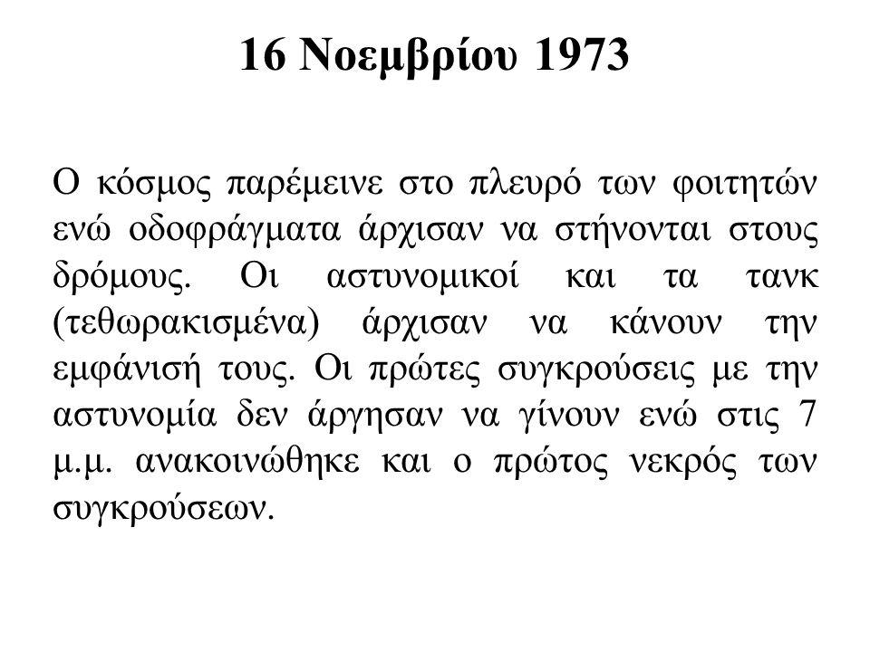 16 Νοεμβρίου 1973 Ο κόσμος παρέμεινε στο πλευρό των φοιτητών ενώ οδοφράγματα άρχισαν να στήνονται στους δρόμους. Οι αστυνομικοί και τα τανκ (τεθωρακισ