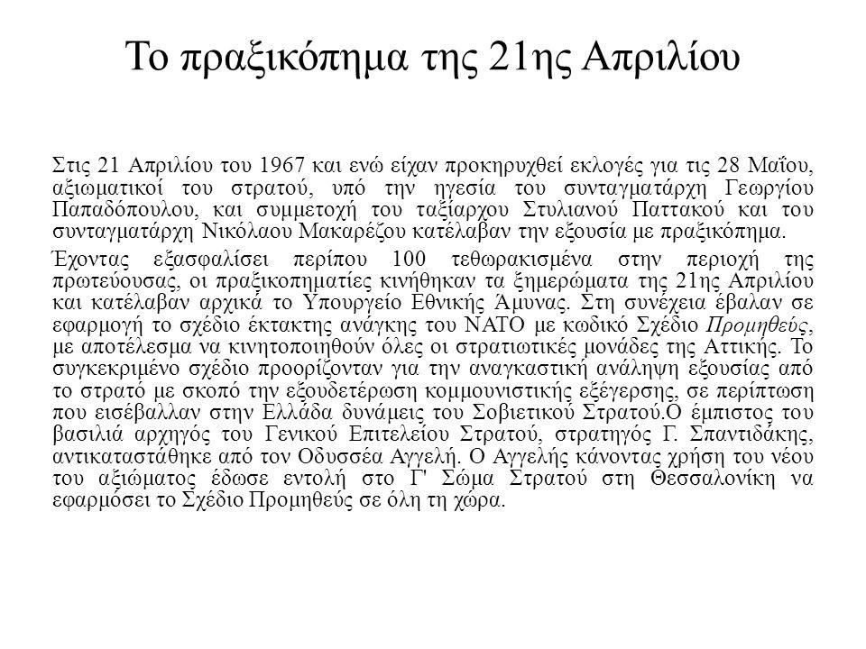 Το πραξικόπημα της 21ης Απριλίου Στις 21 Απριλίου του 1967 και ενώ είχαν προκηρυχθεί εκλογές για τις 28 Μαΐου, αξιωματικοί του στρατού, υπό την ηγεσία