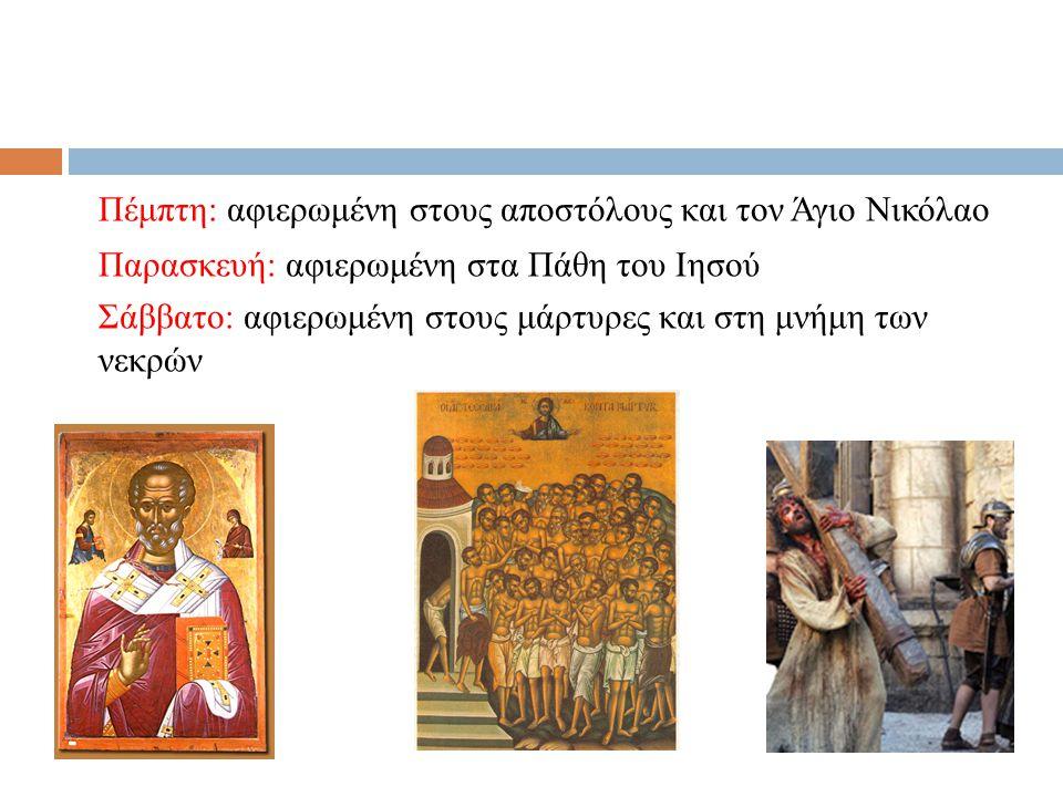 Πέμπτη: αφιερωμένη στους αποστόλους και τον Άγιο Νικόλαο Παρασκευή: αφιερωμένη στα Πάθη του Ιησού Σάββατο: αφιερωμένη στους μάρτυρες και στη μνήμη των νεκρών