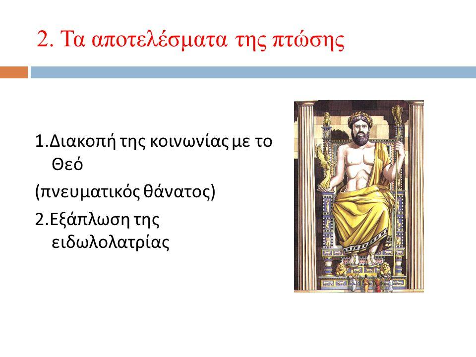2.Τα αποτελέσματα της πτώσης 1. Διακοπή της κοινωνίας με το Θεό ( πνευματικός θάνατος ) 2.