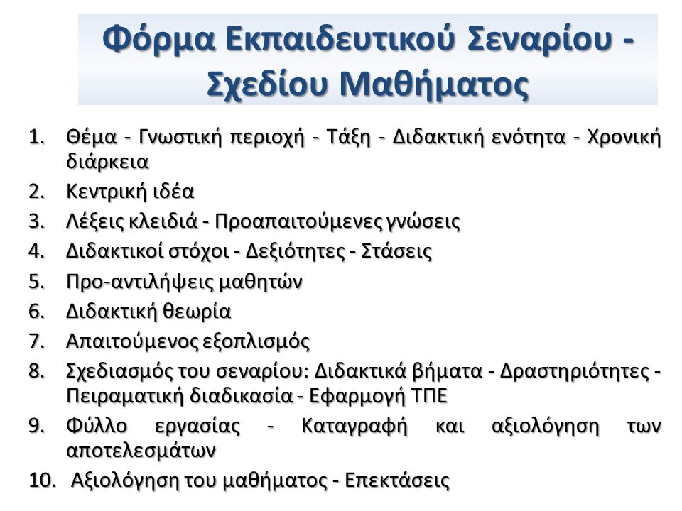 Φόρμα Εκπαιδευτικού Σεναρίου - Σχεδίου Μαθήματος 1.Θέμα - Γνωστική περιοχή - Τάξη - Διδακτική ενότητα - Χρονική διάρκεια 2.Κεντρική ιδέα 3.Λέξεις κλειδιά - Προαπαιτούμενες γνώσεις 4.Διδακτικοί στόχοι - Δεξιότητες - Στάσεις 5.Προ-αντιλήψεις μαθητών 6.Διδακτική θεωρία 7.Απαιτούμενος εξοπλισμός 8.Σχεδιασμός του σεναρίου: Διδακτικά βήματα - Δραστηριότητες - Πειραματική διαδικασία - Εφαρμογή ΤΠΕ 9.Φύλλο εργασίας - Καταγραφή και αξιολόγηση των αποτελεσμάτων 10.