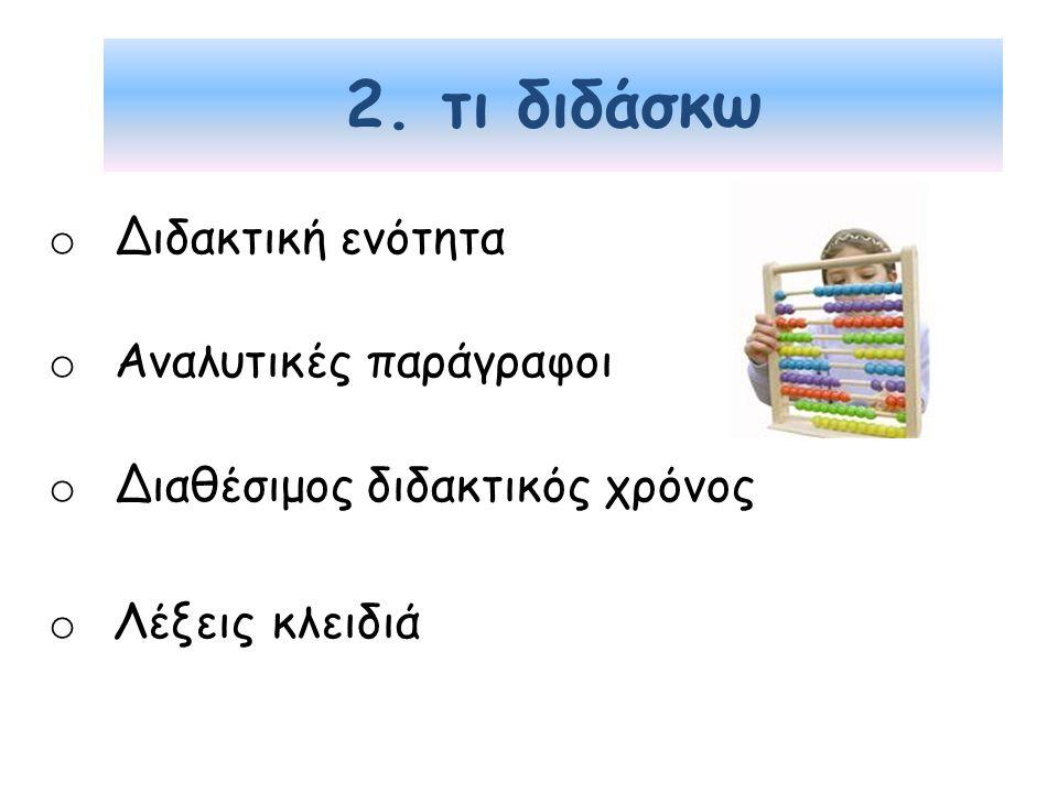 2. τι διδάσκω o Διδακτική ενότητα o Αναλυτικές παράγραφοι o Διαθέσιμος διδακτικός χρόνος o Λέξεις κλειδιά