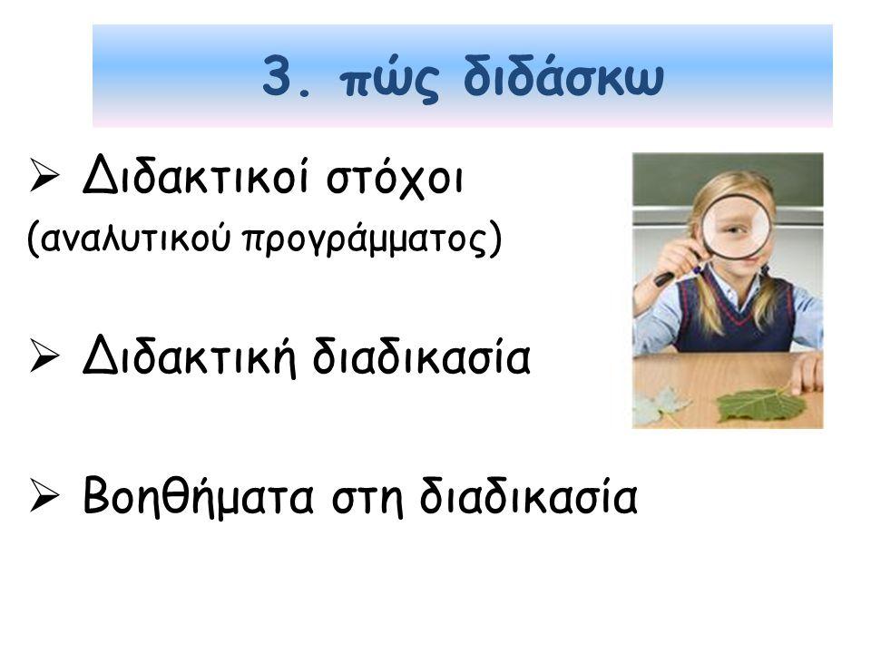 3. πώς διδάσκω  Διδακτικοί στόχοι (αναλυτικού προγράμματος)  Διδακτική διαδικασία  Βοηθήματα στη διαδικασία