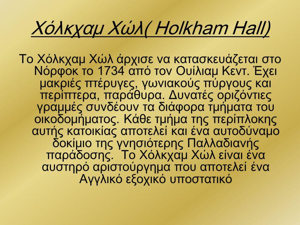 Χόλκχαμ Χώλ( Holkham Hall) Το Χόλκχαμ Χώλ άρχισε να κατασκευάζεται στο Νόρφοκ το 1734 από τον Ουίλιαμ Κεντ. Έχει μακριές πτέρυγες, γωνιακούς πύργους κ