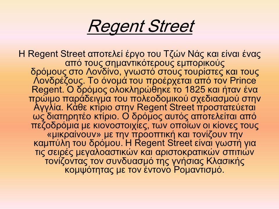 Regent Street Η Regent Street αποτελεί έργο του Τζών Νάς και είναι ένας από τους σημαντικότερους εμπορικούς δρόμους στο Λονδίνο, γνωστό στους τουρίστε