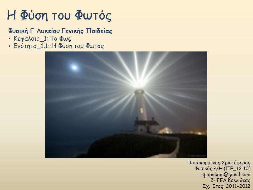 Η Φύση του Φωτός Παπακαμμένος Χριστόφορος Φυσικός Ρ/Η (ΠΕ_12.10) cpapakam@gmail.com 5 ο ΓΕΛ Καλλιθέας Σχ. Έτος: 2011-2012 Φυσική Γ Λυκείου Γενικής Παι
