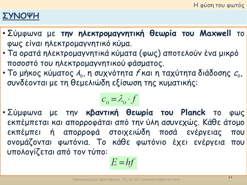 11 Παπακαμμένος Χριστόφορος ΠΕ_12.10 / cpapakam@gmail.com Η φύση του φωτός • Σύμφωνα με την ηλεκτρομαγνητική θεωρία του Maxwell το φως είναι ηλεκτρομα