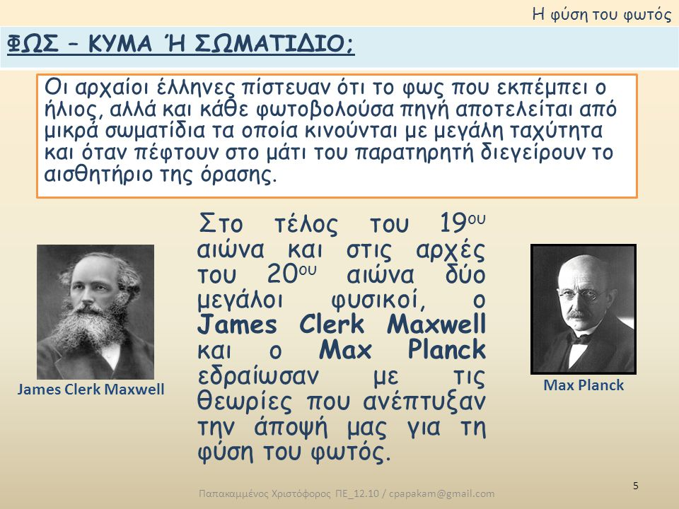 5 Παπακαμμένος Χριστόφορος ΠΕ_12.10 / cpapakam@gmail.com Η φύση του φωτός Οι αρχαίοι έλληνες πίστευαν ότι το φως που εκπέμπει ο ήλιος, αλλά και κάθε φωτοβολούσα πηγή αποτελείται από μικρά σωματίδια τα οποία κινούνται με μεγάλη ταχύτητα και όταν πέφτουν στο μάτι του παρατηρητή διεγείρουν το αισθητήριο της όρασης.