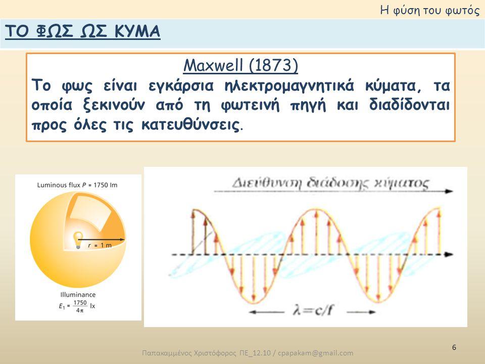 6 Παπακαμμένος Χριστόφορος ΠΕ_12.10 / cpapakam@gmail.com Η φύση του φωτός Maxwell (1873) Το φως είναι εγκάρσια ηλεκτρομαγνητικά κύματα, τα οποία ξεκινούν από τη φωτεινή πηγή και διαδίδονται προς όλες τις κατευθύνσεις.
