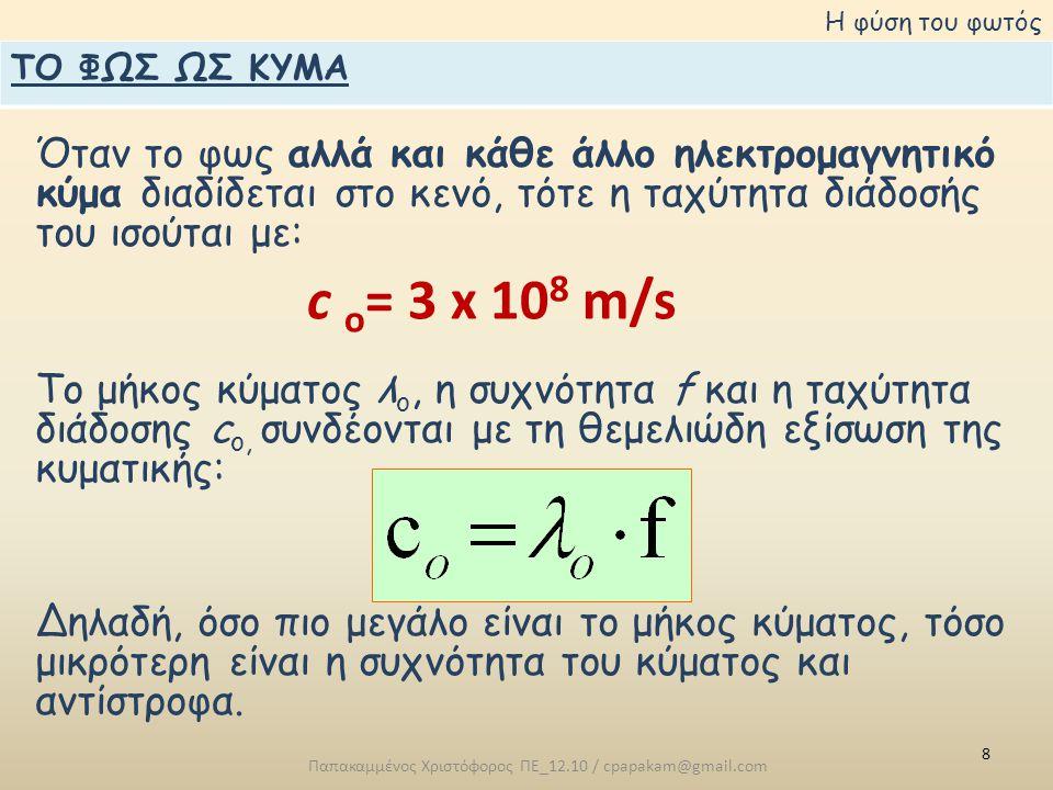 8 Παπακαμμένος Χριστόφορος ΠΕ_12.10 / cpapakam@gmail.com Η φύση του φωτός Όταν το φως αλλά και κάθε άλλο ηλεκτρομαγνητικό κύμα διαδίδεται στο κενό, τότε η ταχύτητα διάδοσής του ισούται με: Το μήκος κύματος λ ο, η συχνότητα f και η ταχύτητα διάδοσης c o, συνδέονται με τη θεμελιώδη εξίσωση της κυματικής: Δηλαδή, όσο πιο μεγάλο είναι το μήκος κύματος, τόσο μικρότερη είναι η συχνότητα του κύματος και αντίστροφα.
