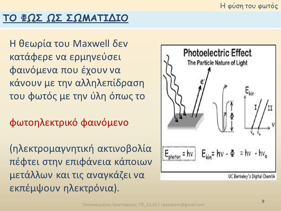9 Παπακαμμένος Χριστόφορος ΠΕ_12.10 / cpapakam@gmail.com Η φύση του φωτός ΤΟ ΦΩΣ ΩΣ ΣΩΜΑΤΙΔΙΟ Η θεωρία του Maxwell δεν κατάφερε να ερμηνεύσει φαινόμενα που έχουν να κάνουν με την αλληλεπίδραση του φωτός με την ύλη όπως το φωτοηλεκτρικό φαινόμενο (ηλεκτρομαγνητική ακτινοβολία πέφτει στην επιφάνεια κάποιων μετάλλων και τις αναγκάζει να εκπέμψουν ηλεκτρόνια).