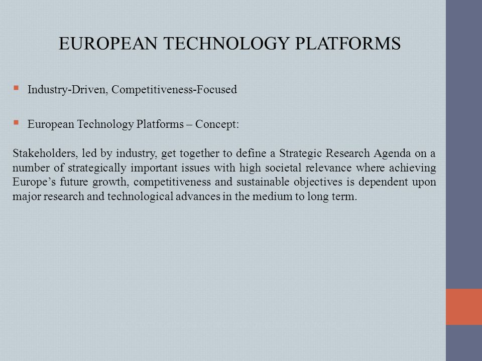 EUROPEAN TECHNOLOGY PLATFORMS  Industry-Driven, Competitiveness-Focused  European Technology Platforms – Concept: Stakeholders, led by industry, get