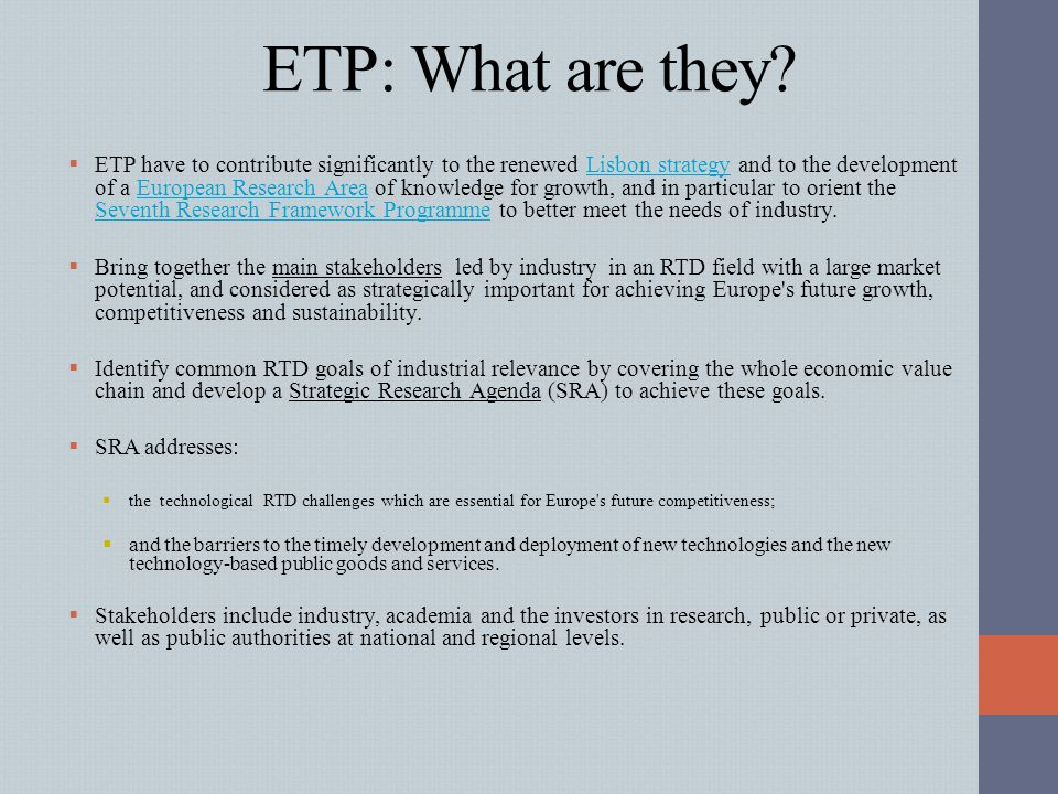 ETP: What are they?  ETP have to contribute significantly to the renewed Lisbon strategy and to the development of a European Research Area of knowle