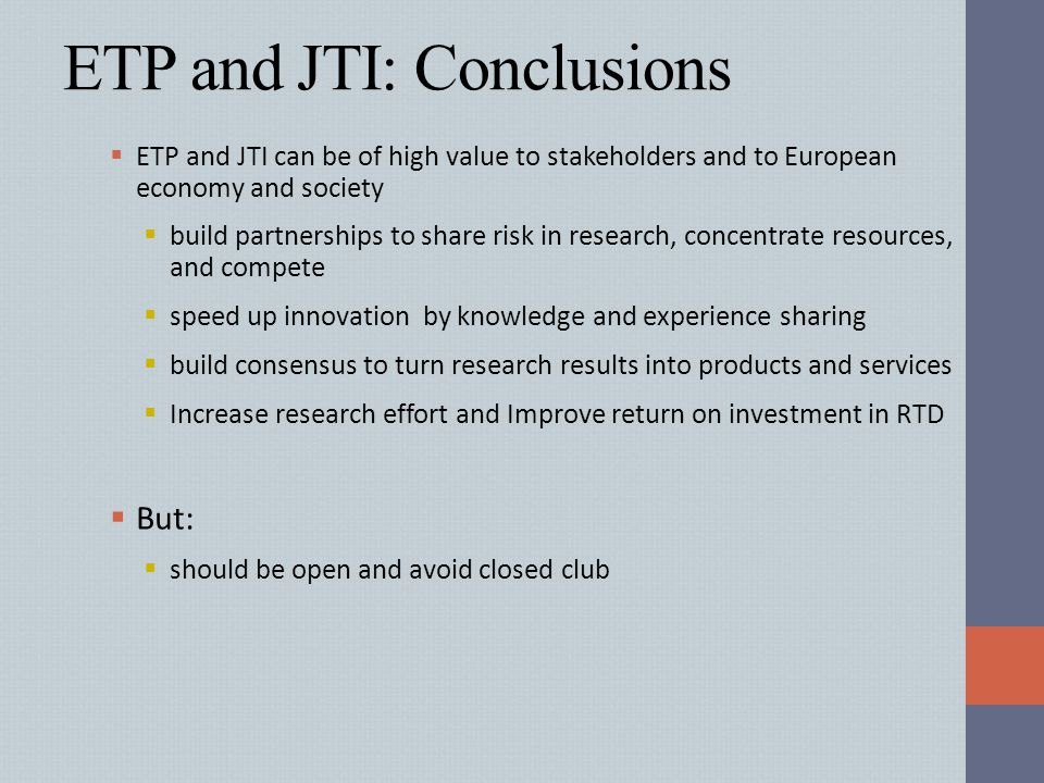 ETP and JTI: Conclusions  ETP and JTI can be of high value to stakeholders and to European economy and society  build partnerships to share risk in
